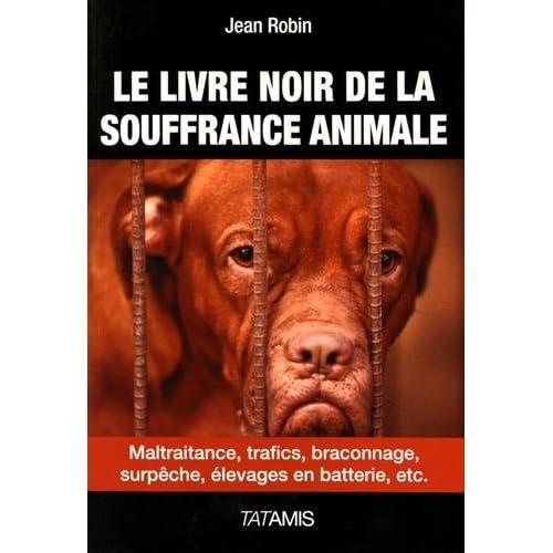 Le livre noir de la souffrance animale : Maltraitance, trafics, braconnage, surpêche, élevages en batterie, etc.