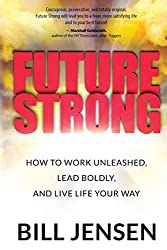 Future Strong: How to Work Unleashed, Lead Boldly, and Live Life Your Way
