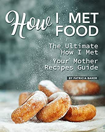 How I Met Food: The Ultimate How I Met Your Mother Recipes Guide eBook:  Baker, Patricia: Amazon.co.uk: Kindle Store
