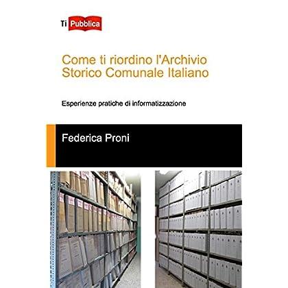 Come Ti Riordino L'archivio Storico Comunale Italiano. Esperienze Pratiche Di Informatizzazione