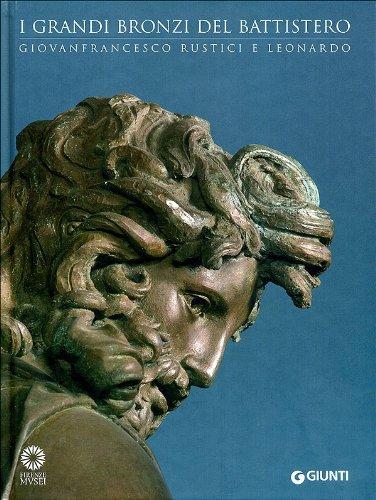 I grandi bronzi del battistero. Giovanfrancesco Rustici e Leonardo. Catalogo della mostra (Firenze, 10 settembre 2010-10 gennaio 2011). Ediz. illustrata (Cataloghi arte)