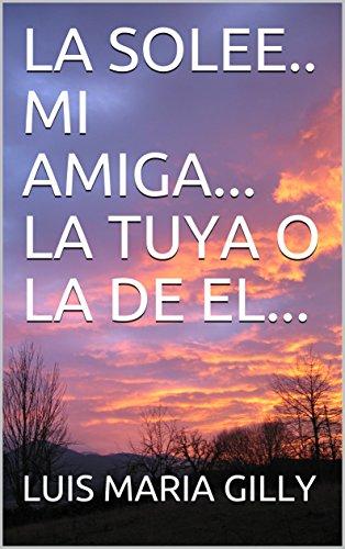 LA SOLEE.. MI AMIGA... LA TUYA O LA DE EL... por LUIS MARIA GILLY