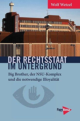 Der Rechtsstaat im Untergrund: Big Brother, der NSU-Komplex und die notwendige Illoyalität (Neue Kleine Bibliothek) (Big Mad Wolf)