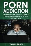 Porn Addiction: Comprehensive Beginner's Guide to Eliminate Porn Addiction: Volume 1