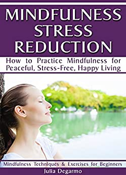 Mindfulness Stress Reduction: How to Practice Mindfulness for Peaceful, Stress-Free, Happy Living (English Edition) par [Degarmo, Julia]