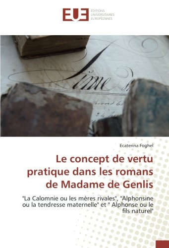 """Le concept de vertu pratique dans les romans de Madame de Genlis: """"La Calomnie ou les mères rivales"""", """"Alphonsine ou la tendresse maternelle"""" et """" Alphonse ou le fils naturel"""""""