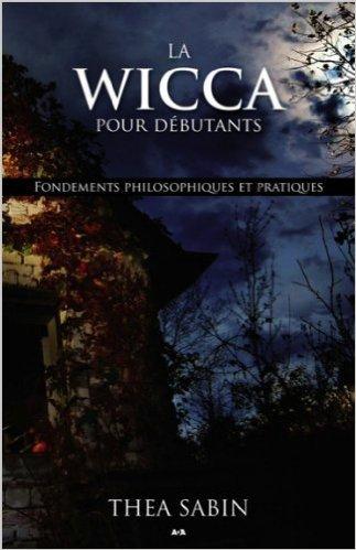 La Wicca pour débutants - Fondements philosophiques et pratiques de Thea Sabin ( 4 juillet 2012 )