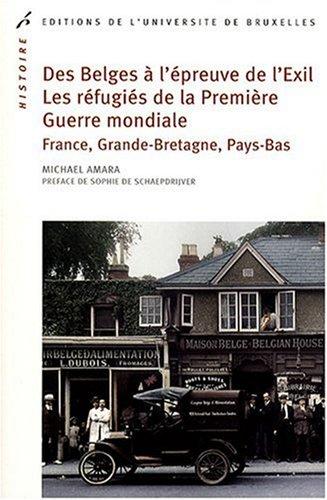 Des Belges à l'épreuve de l'Exil ; Les réfugiés de la Première Guerre mondiale : France, Grande-Bretagne, Pays-Bas par Michaël Amara