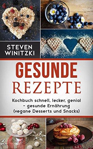 gesunde Rezepte: Kochbuch: - gesunde Ernährung (vegane Desserts und Snacks) (Und Reichlich Gut Süßigkeiten)