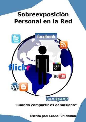 Sobreexposición Personal en la Red: Cuando compartimos demasiada información personal en Internet por Leonel Erlichman