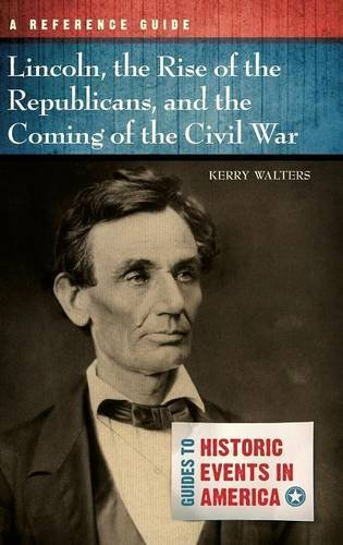 Lincoln, the Rise of the Republicans, and the Coming of the Civil War: A Reference Guide (Guides to Historic Events in America)