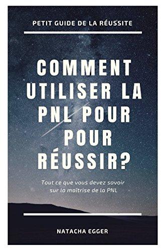 Petit Guide de la Réussite - COMMENT UTILISER LA PNL POUR REUSSIR?: Tout ce que vous devez savoir sur la maîtrise de la PNL par Natacha Egger