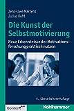 Die Kunst der Selbstmotivierung: Neue Erkenntnisse der Motivationsforschung praktisch nutzen