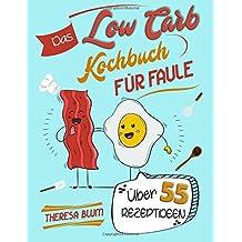 Low Carb Kochbuch für Faule: Über 55 geniale Low Carb Rezepte für unvergesslichen Geschmack - Gesunde Ernährung durch Essen ohne Kohlenhydrate (Auch ... Einsteiger, Schnell Abnehmen mit Low Carb)