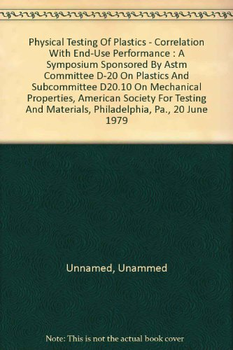Physical Testing of Plastics - Correlation with End-Use Performance : A Symposium Sponsored by ASTM Committee D-20 on Plastics and Subcommittee D20.10 on Mechanical Properties, American Society for Testing and Materials, Philadelphia, Pa., 20 June 1979 -