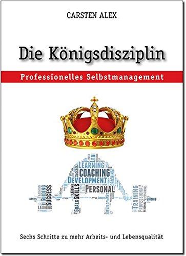 Die Königsdisziplin: Professionelles Selbstmanagement