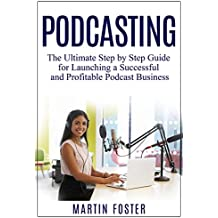 Podcasting: The Ultimate Step by Step Guide for Launching a Successful and Profitable Podcast Business (English Edition)