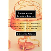 Science and the Founding Fathers: Science in the Political Thought of Thomas Jefferson, Benjamin Franklin, John Adams, and James Madison by I. Bernard Cohen (1997-01-17)