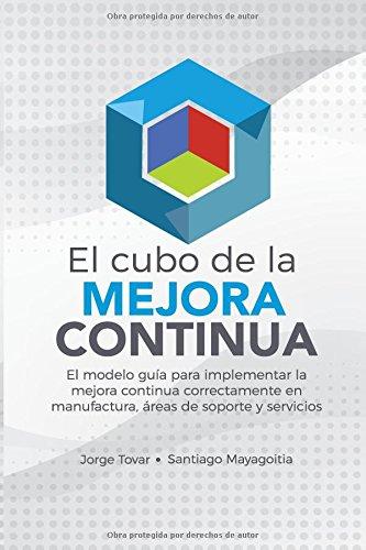 El Cubo de la Mejora Continua: El modelo guía para implementar la mejora continua correctamente en Manufactura, Áreas de soporte y Servicios por Jorge Tovar