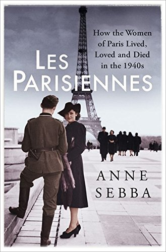 Les Parisiennes: How the Women of Paris Lived, Loved and Died in the 1940s by Anne Sebba (2016-07-14)