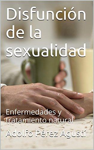 Disfunción de la sexualidad: Enfermedades y tratamiento natural por Adolfo Pérez Agustí