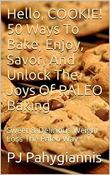 Hello, COOKIE! 50 Ways To BAKE, Enjoy, Savor, And Unlock The Joys Of PALEO Baking: Sweet & Delicious Weight Loss The Paleo Way (English Edition) von [Pahigiannis, PJ]