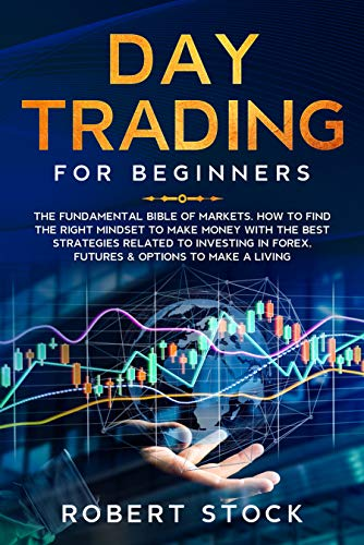 DAY TRADING FOR BEGINNERS: THE FUNDAMENTAL BIBLE OF MARKETS. HOW TO FIND THE RIGHT MINDSET TO MAKE MONEY WITH THE BEST STRATEGIES RELATED TO INVESTING ... & OPTIONS TO MAKE A LIVING (English Edition)