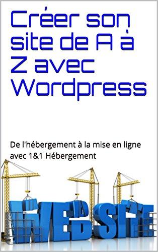 Créer son site de A à Z avec Wordpress: De l'hébergement à la mise en ligne avec 1&1 Hébergement par Alban Molito