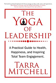The Yoga of Leadership: A Practical Guide to Health, Happiness, And Inspiring Total Team Engagement (English Edition) di [Mitchell, Tarra]