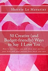 50 Creative (and Budget-friendly) Ways to Say I Love You: How to say I love you and show your partner, your kids, and your parents how much you care (A 50 Ways Book) (Volume 1) by Sherrie Le Masurier (2013-02-02)