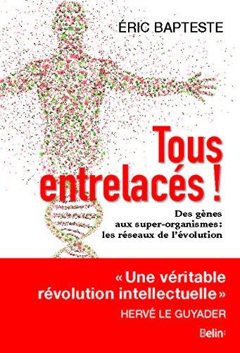 Tous entrelacés - Des gènes aux super-organismes : les réseaux de l'évolution par Eric Bapteste