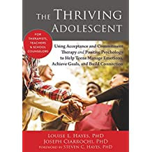 The Thriving Adolescent: Using Acceptance and Commitment Therapy and Positive Psychology to Help Teens Manage Emotions, Achieve Goals, and Build Connection