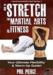 How to Stretch for Martial Arts and Fitness: Your Ultimate Flexibility and Warm Up Guide! (English Edition)