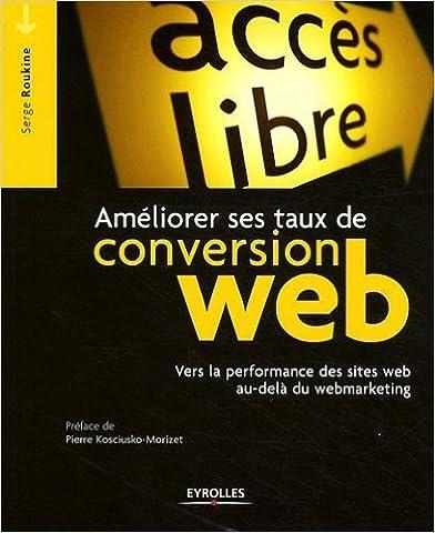 Ameliorer Ses Taux de Conversion Web. Vers la Performance des sites au-delà du Webmarketing de Pierre Kosciusko-Morizet (Préface),Roukine Serge ( 20 août 2009 )
