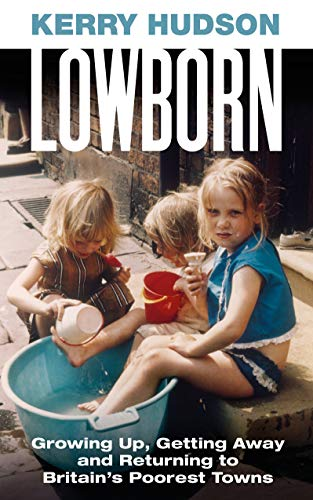 Lowborn: Growing Up, Getting Away and Returning to Britain's Poorest Towns (English Edition)