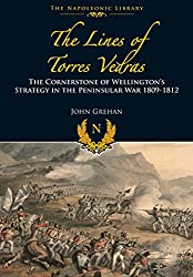 The Lines of Torres Vedras: The Cornerstone of Wellington s Strategy in the Peninsular War 1809-12 (Napoleonic Library)