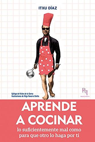 Aprende A Cocinar - Lo Suficientemente Mal Como Para Que Otro Lo Haga Por Ti (Presente Perfecto) por Itxu Díaz