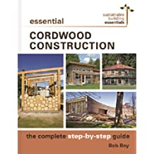 Essential Cordwood Construction: The Complete Step-by-Step Guide