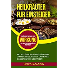 Heilkräuter für Einsteiger: Mit natürlichen Heilkräutern zu mehr Gesundheit und einem besseren Wohlbefinden. Einführung, Überblick und Wirkung der wichtigsten Heilkräuter unserer Zeit.