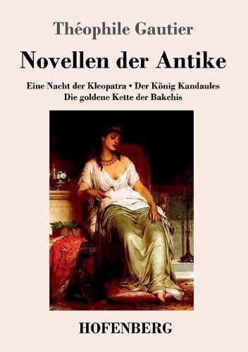 Novellen der Antike: Eine Nacht der Kleopatra / Der König Kandaules / Die goldene Kette der Bakchis