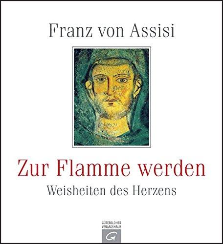 Franz von Assisi. Zur Flamme werden: Weisheiten des Herzens