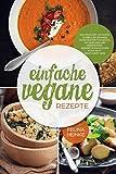 Einfache vegane Rezepte: Kochbuch mit leckeren, schnellen veganen Rezepten für Frühstück, Mittagessen und Abendessen. Gesund vegan kochen muss nicht kompliziert sein!