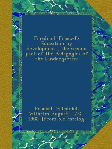 Friedrich Froebel's Education by development, the second part of the Pedagogics of the kindergarten;