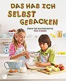 Das hab ich selbst gebacken - Über 100 Backrezepte für Kinder