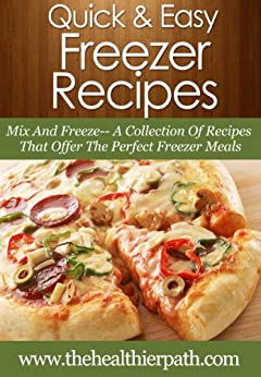 Freezer Recipes: Mix And Freeze- A Collection Of Recipes That Offer The Perfect Freezer Meals. (Quick & Easy Recipes) by [Miller, Mary]