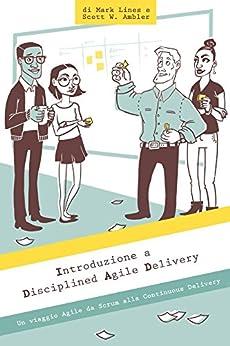 Introduzione a Disciplined Agile Delivery: Un viaggio Agile da Scrum alla Continuous Delivery di [Ambler, Scott, Lines, Mark]