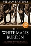 The White Man's Burden: Why the West's Efforts to Aid the Rest Have Done So Much Ill and So Little: Why the West's Efforts to Aid the Rest Have Done So Much Ill and So Little Good