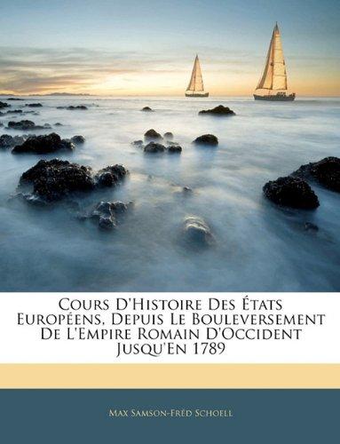 Cours d'Histoire Des États Européens, Depuis Le Bouleversement de l'Empire Romain d'Occident Jusqu'en 1789 par Max Samson-Fred Schoell