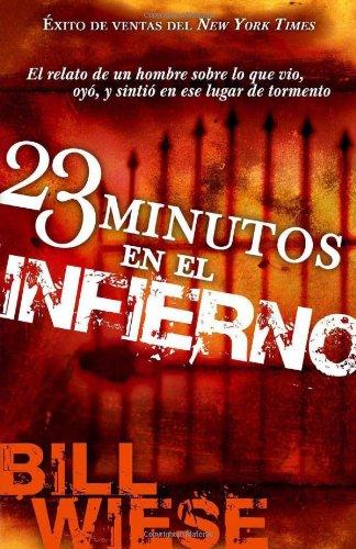 23 Minutos En El Infierno: El relato de un hombre sobre lo que vio, oyo, y sintio en ese lugar de tormento (Spanish Edition)