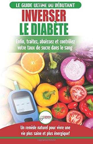 Inverser Le Diabète: Guide d'alimentation naturelle pour les débutants: Guérir, réduire et contrôler votre taux de sucre dans le sang sans médicament (Livre en Français / Reverse Diabetes French Book) par Louise Jiannes